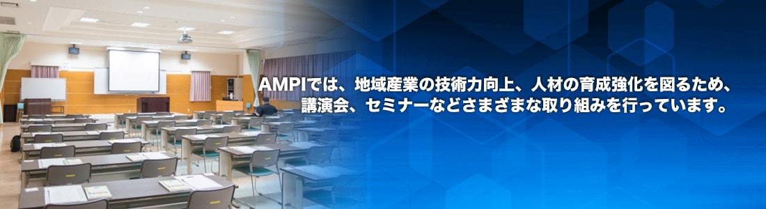 AMPIでは、地域産業の技術力向上、人材の育成強化を図るため、講演会、セミナーなどさまざまな取り組みを行っております。